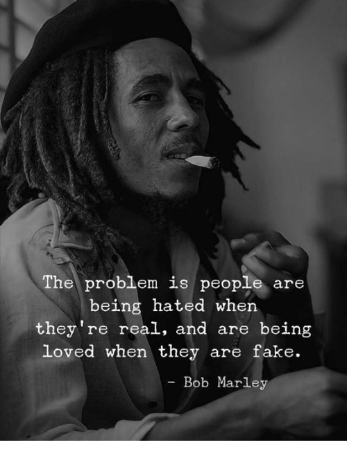 Bob Marley, Fake, and Bob: The problem is people are  being hated when  they're real, and are being  loved when they are fake.  Bob Marley