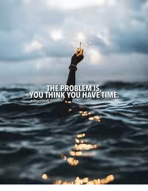 rhyming: THE PROBLEM IS  YOU THINK YOU HAVE TIME.  Rhyme of
