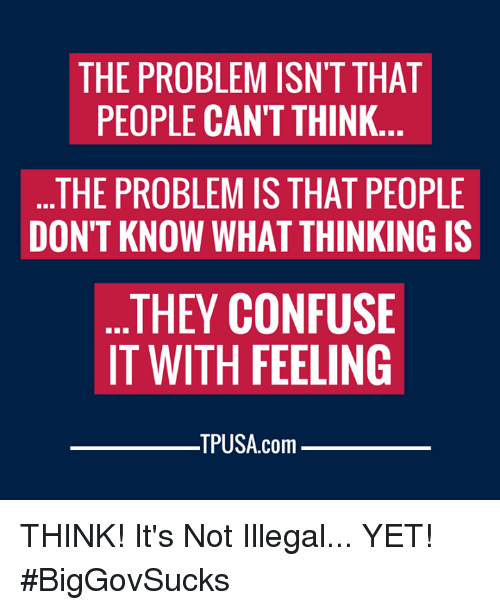 Memes, 🤖, and Com: THE PROBLEM ISN'T THAT  PEOPLE CAN'T THINK.  THE PROBLEM IS THAT PEOPLE  DON'T KNOW WHAT THINKING IS  THEY CONFUSE  IT WITH FEELING  TPUSA.com THINK! It's Not Illegal... YET! #BigGovSucks