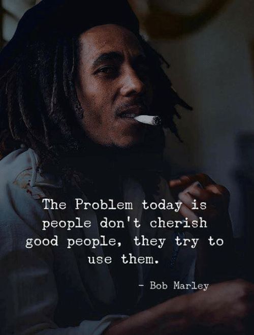 Bob Marley: The Problem today is  people don't cherish  good people, they try to  use them  Bob Marley  -Во