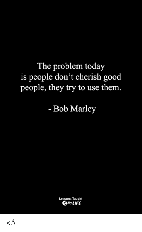 Bob Marley: The problem today  is people don't cherish good  people, they try to use the  m.  - Bob Marley  Lessons Taught  By LIFE <3