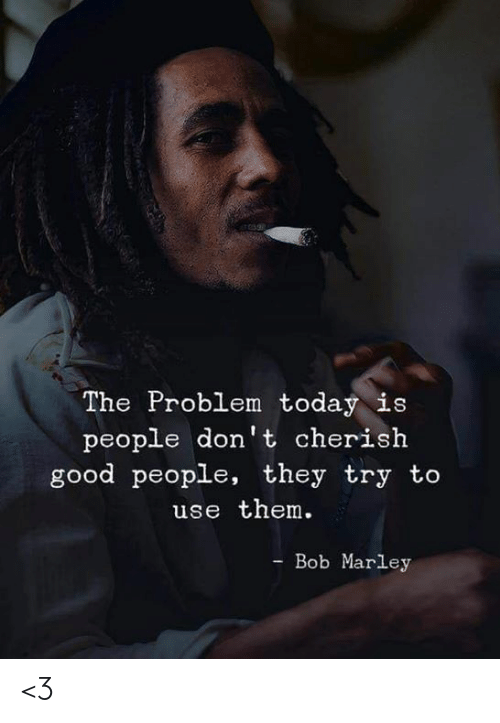 Bob Marley: The Problem today is  people don't cherish  good people, they try to  use them.  - Bob Marley <3