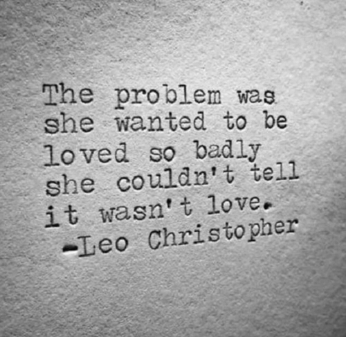 christopher: The problem wae  she wanted to be  loved so badly  she couldn't tell  it wasn t love.  -Leo Christopher