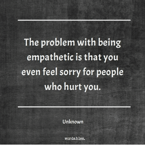 Sorry, Who, and Unknown: The problem with being  empathetic is that you  even feel sorry for people  who hurt you.  Unknown  wordables.