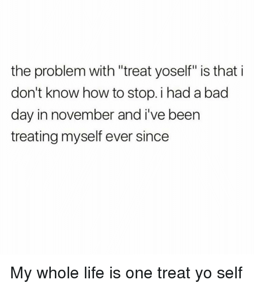 """Bad, Bad Day, and Life: the problem with """"treat yoself"""" is that i  don't know how to stop. i had a bad  day in november and i've been  treating myself ever since My whole life is one treat yo self"""