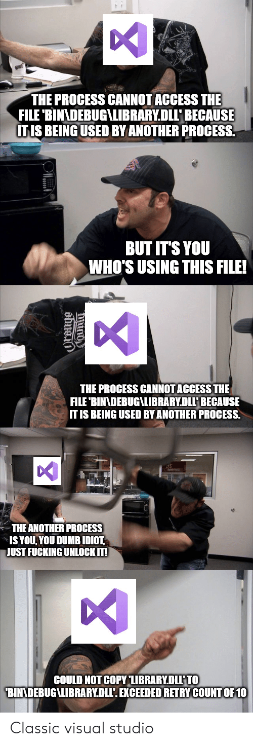 Dumb, Fucking, and Access: THE PROCESS CANNOT ACCESS THE  FILE 'BINADEBUG\LIBRARY.DLLBECAUSE  ITIS BEING USED BY ANOTHER PROCESS  BUT IT'S YOU  WHO'S USING THIS FILE!  THE PROCESS CANNOT ACCESS THE  FILE 'BINNDEBUG\LIBRARY.DLLP BECAUSE  IT IS BEING USED BY ANOTHER PROCESS.  THE ANOTHER PROCESS  IS YOU YOU DUMB IDIOT  JUST FUCKING UNLOCK IT!  COULD NOT COPY LIBRARYDLL'TO  BINNDEBUG\LIBRARY.DLL'. EXCEEDED RETRY COUNTOF 10 Classic visual studio