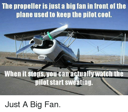 Cool, Big, and Can: The propeller is just a big fan in front of the  plane used to keep the pilot cool.  When it stops,you can actuallywatch the  pilot start sweating. <p>Just A Big Fan.</p>