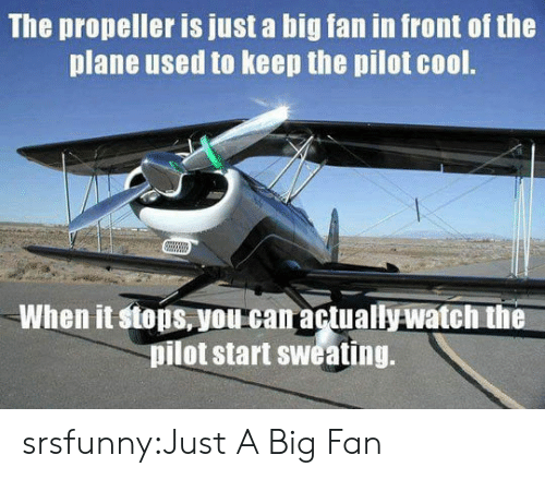 propeller: The propeller is just a big fan in front of the  plane used to keep the pilot cool.  When it stops,you can actuallywatch the  pilot start sweating. srsfunny:Just A Big Fan