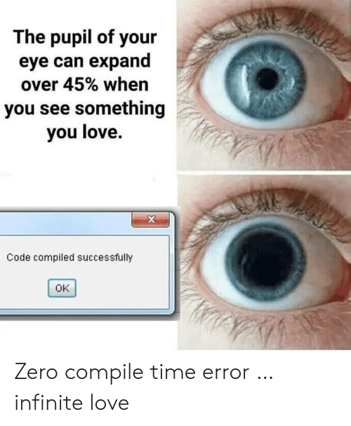 Love, Zero, and Time: The pupil of your  eye can expand  over 45% when  you see something  you love.  X  Code compiled successfully  OK Zero compile time error … infinite love