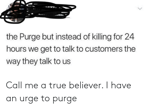 24 hours: the Purge but instead of killing for 24  hours we get to talk to customers the  way they talk to us Call me a true believer. I have an urge to purge