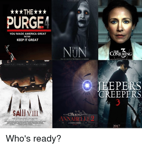 jeepers creepers: ***THE***  PURGE  YOU MADE AMERICA GREAT  NOW  KEEP IT GREAT  AND YOU THOUGHT IT WAS OVER  SAllVIII  THE  ANNABE  COMING SOON  URING  JEEPERS  CREEPERS  2017 Who's ready?