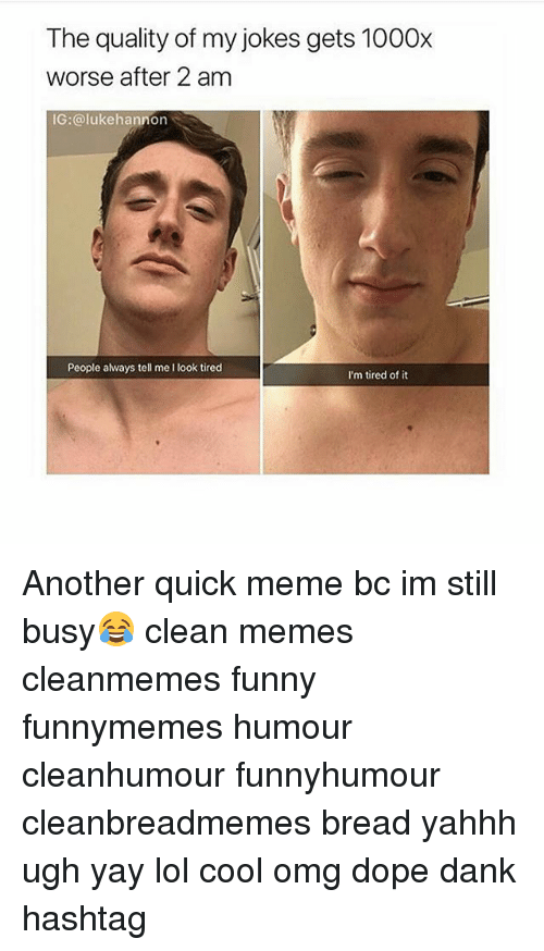 Dank, Dope, and Funny: The quality of my jokes gets 1000x  worse after 2 am  IG:@lukehannon  People always tell me I look tired  I'm tired of it Another quick meme bc im still busy😂 clean memes cleanmemes funny funnymemes humour cleanhumour funnyhumour cleanbreadmemes bread yahhh ugh yay lol cool omg dope dank hashtag