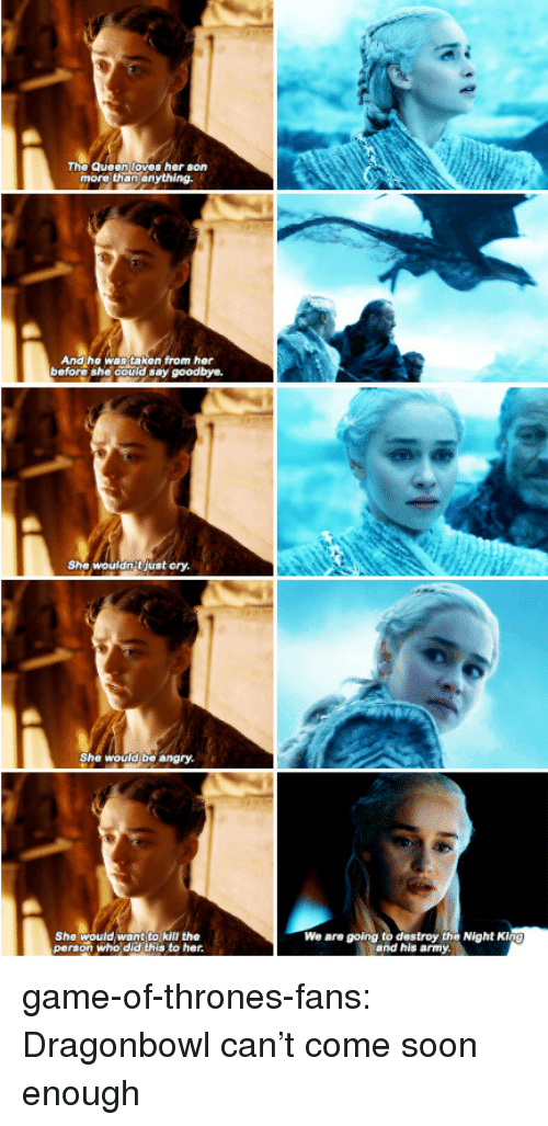 Game of Thrones, Soon..., and Taken: The Queen loves her son  more than anything.  And he was taken from her  before she could say goodbye.  She wouldnjust ory  She would be angry.  She would want to kill the  person who did this to her  We are going to destroy the Night  and his army game-of-thrones-fans:  Dragonbowl can't come soon enough