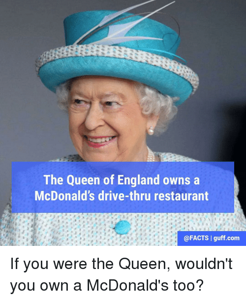 England, Memes, and 🤖: The Queen of England owns a  McDonald's drive-thru restaurant  @FACTS I guff com If you were the Queen, wouldn't you own a McDonald's too?
