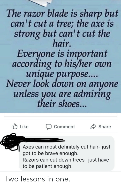 axe: The razor blade is sharp but  can't cut a tree; the axe is  strong but can' t cut the  hair.  Everyone is important  according to his/her own  unique purpos....  Never look down on  anyone  unless you are admiring  their shoes...  Like  Share  Comment  Axes can most definitely cut hair- just  got to be brave enough.  Razors can cut down trees- just have  to be patient enough. Two lessons in one.