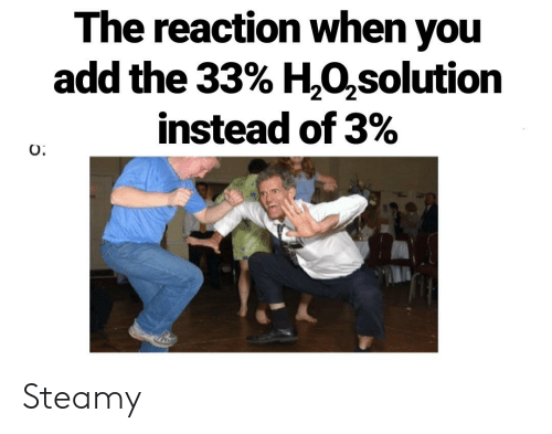 Science, Add, and You: The reaction when you  add the 33% H,02solution  instead of 3%  O Steamy