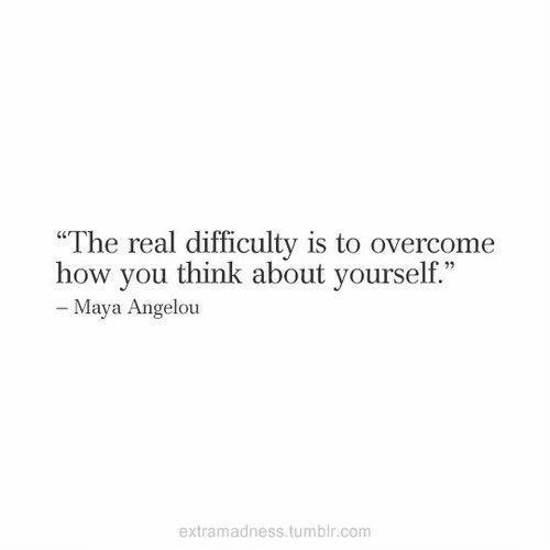 """Tumblr, Maya Angelou, and The Real: """"The real difficulty is to overcome  how you think about yourself.""""  - Maya Angelou  extramadness.tumblr.com"""
