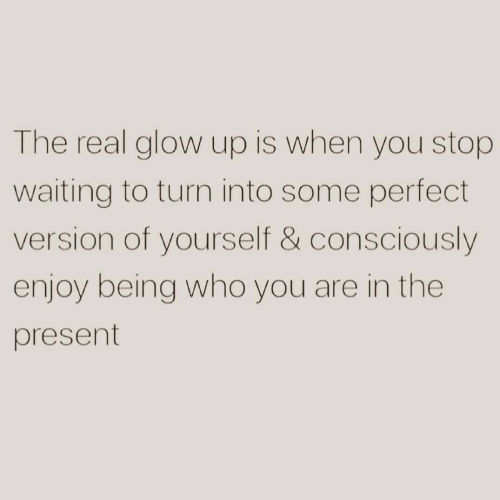 The Real, Waiting..., and Who: The real glow up is when you stop  waiting to turn into some perfect  version of yourself & consciously  enjoy being who you are in the  present