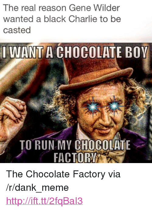 """Casted: The real reason Gene Wilder  wanted a black Charlie to be  casted  IWANT A CHOCOLATE BOY  ORRAC OR  TO RUNMY CHOCOLATE <p>The Chocolate Factory via /r/dank_meme <a href=""""http://ift.tt/2fqBaI3"""">http://ift.tt/2fqBaI3</a></p>"""