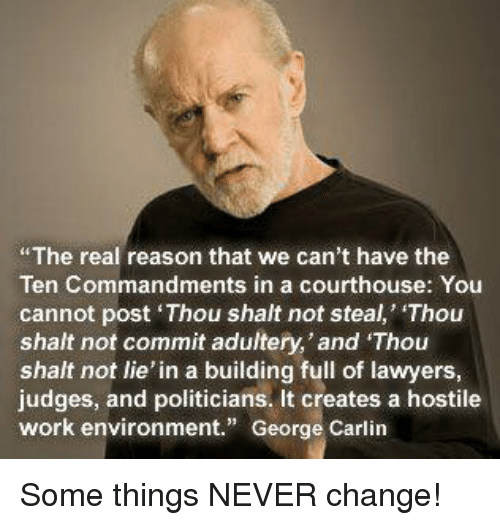 "George Carlin: The real reason that we can't have the  Ten Commandments in a courthouse: You  cannot post Thou shalt not steal, Thou  shalt not commit adultery,'and Thou  shalt not lie' in a building full of lawyers  judges, and politicians. It creates a hostile  work environment."" George Carlin Some things NEVER change!"