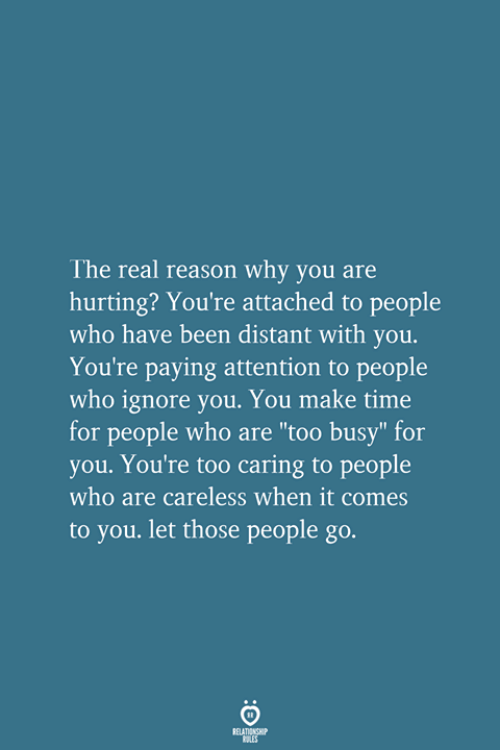 "The Real, Time, and Reason: The real reason why you are  hurting? You're attached to people  who have been distant with you.  You're paying attention to people  who ignore you. You make time  for people who are ""too busy"" for  you. You're too caring to people  who are careless when it comes  to you. let those people go.  RELATIONSHIP  LES"