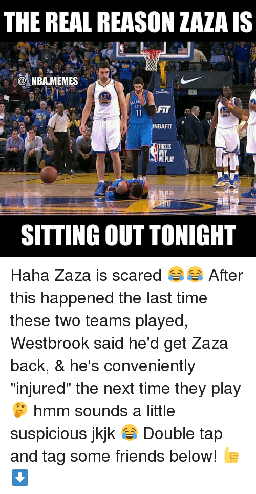 "sitting out: THE REAL REASON ZAZA IS  NBA MEMES  NBAFIT  THISIS  WE PLAY  SITTING OUT TONIGHT Haha Zaza is scared 😂😂 After this happened the last time these two teams played, Westbrook said he'd get Zaza back, & he's conveniently ""injured"" the next time they play 🤔 hmm sounds a little suspicious jkjk 😂 Double tap and tag some friends below! 👍⬇"