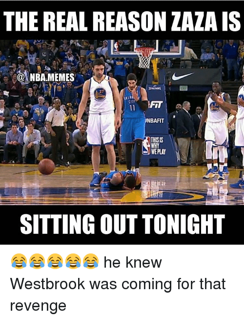 sitting out: THE REAL REASON ZAZA IS  NBARMEMES  27  NBAFIT  THISIS  WE PLAY  SITTING OUT TONIGHT 😂😂😂😂😂 he knew Westbrook was coming for that revenge