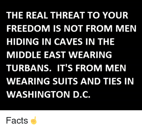 threating: THE REAL THREAT TO YOUR  FREEDOM IS NOT FROM MEN  HIDING IN CAVES IN THE  MIDDLE EAST WEARING  TURBANS. IT'S FROM MEN  WEARING SUITS AND TIES IN  WASHINGTON D.C. Facts☝️