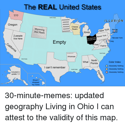 formerly: The REAL United States  77?  North Empty  LLUSION  Oregon  mmmm Cheese  mmmm Realm  Wyoming  (Not Real)  New York Rhode  Island  lowa  2 people  live here  Newer York  Newest York  The Great Void  (Formerly Ohio)  Empty  raig  West/ Virginia  East Empty  Arkansas  West Empty  North  What Florida  Color Index  -Absolutely Nothing  -Absolutely Nothing  l can't remember  South Empty  H-Absolutely Nothing  Included in  update 1.5  Shoot I  dropped  my rocks 30-minute-memes:  updated geography  Living in Ohio I can attest to the validity of this map.