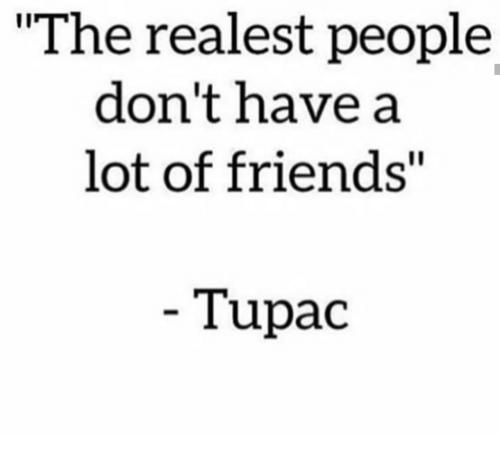 """Tupac: """"The realest people  don't have a  lot of friends""""  Tupac"""