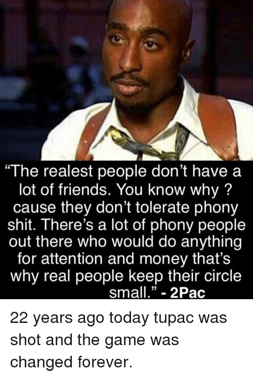 "Friends, Memes, and Money: ""The realest people don't have a  lot of friends. You know why?  cause they don't tolerate phony  shit. There's a lot of phony people  out there who would do anything  for attention and money that's  why real people keep their circle  sma""- 2Pac 22 years ago today tupac was shot and the game was changed forever."