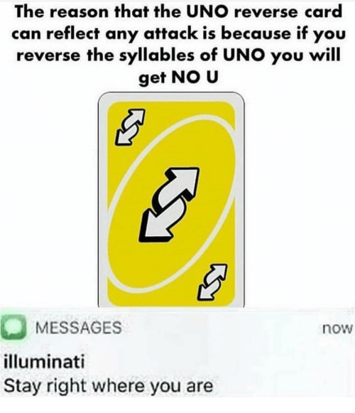 illuminati: The reason that the UNO reverse card  can reflect any attack is because if you  reverse the syllables of UNO you will  get NO U  MESSAGES  illuminati  Stay right where you are  now