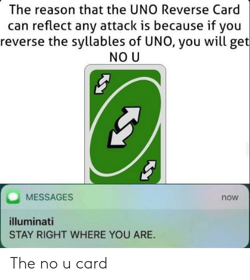 Illuminati, Uno, and Reason: The reason that the UNO Reverse Card  can reflect any attack is because if you  reverse the syllables of UNO, you will get  NO U  MESSAGES  now  illuminati  STAY RIGHT WHERE YOU ARE The no u card