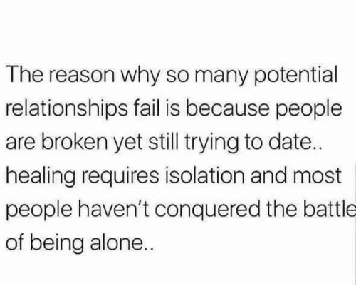 Being Alone, Fail, and Relationships: The reason why so many potential  relationships fail is because people  are broken yet still trying to date..  healing requires isolation and most  people haven't conquered the battle  of being alone..