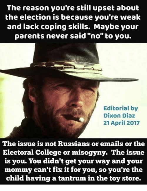 """electoral college: The reason you're still upset about  the election is because you're wealk  and lack coping skills. Maybe you  parents never said """"no"""" to you.  Editorial by  Dixon Diaz  21 April 2017  The issue is not Russians or emails or the  Electoral College or misogyny. The issue  is you. You didn't get your way and your  mommy can't fix it for you, so you're the  child having a tantrum in the toy store."""