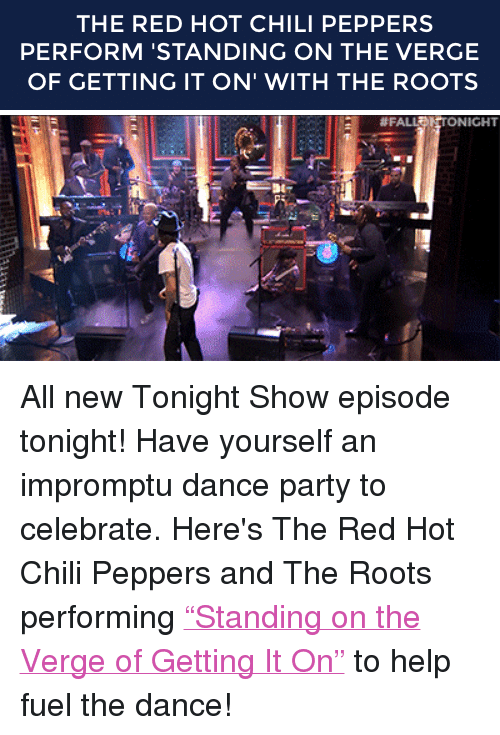 """Red Hot Chili Peppers: THE RED HOT CHILI PEPPERS  PERFORM 'STANDING ON THE VERGE  OF GETTING IT ON' WITH THE ROOTS   #FA  NICHT <p>All new Tonight Show episode tonight! Have yourself an impromptu dance party<span>to celebrate. Here's</span><span>The Red Hot Chili Peppers and The Roots performing <a href=""""http://www.nbc.com/the-tonight-show/segments/6501"""" target=""""_blank"""">&ldquo;Standing on the Verge of Getting It On&rdquo;</a> to help fuel the dance!</span></p>"""
