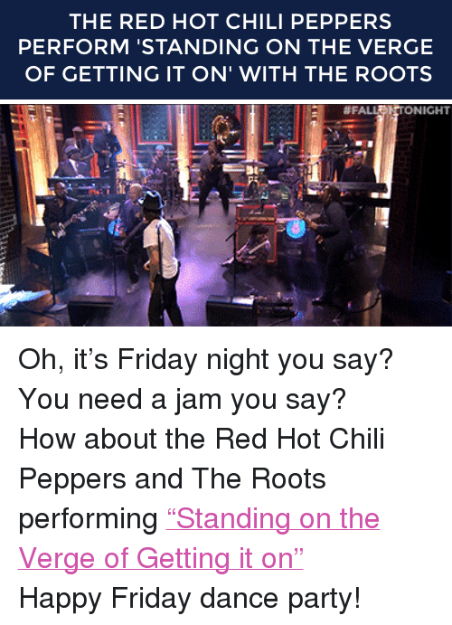 """Red Hot Chili Peppers: THE RED HOT CHILI PEPPERS  PERFORM 'STANDING ON THE VERGE  OF GETTING IT ON' WITH THE ROOTS   #FA  NICHT <p>Oh, it&rsquo;s Friday night you say? You need a jam you say?</p> <p>How about the Red Hot Chili Peppers and The Roots performing <a href=""""http://www.nbc.com/the-tonight-show/segments/6501"""" target=""""_blank"""">&ldquo;Standing on the Verge of Getting it on&rdquo;</a></p> <p>Happy Friday dance party!</p>"""