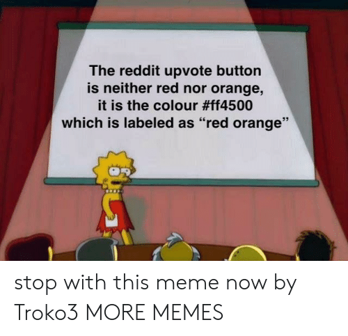 "Colour: The reddit upvote button  is neither red nor orange,  it is the colour #ff4500  which is labeled as ""red orange"" stop with this meme now by Troko3 MORE MEMES"