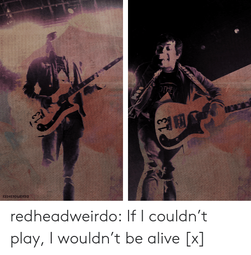 Alive, Tumblr, and Blog: THE  REDHERDWEIRDD redheadweirdo:  If I couldn't play, I wouldn't be alive [x]
