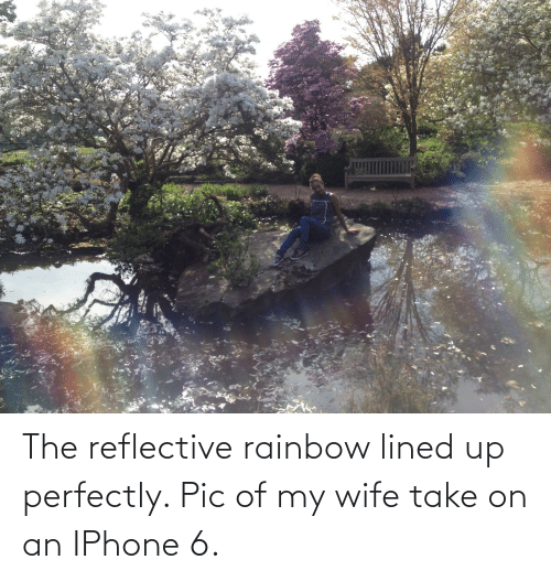 Iphone 6: The reflective rainbow lined up perfectly. Pic of my wife take on an IPhone 6.