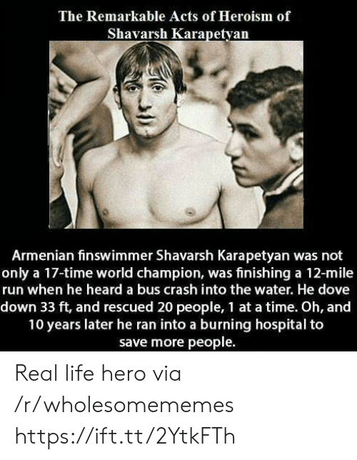 Dove: The Remarkable Acts of Heroism of  Shavarsh Karapetyan  Armenian finswimmer Shavarsh Karapetyan was not  only a 17-time world champion, was finishing a 12-mile  run when he heard a bus crash into the water. He dove  down 33 ft, and rescued 20 people, 1 at a time. Oh, and  10 years later he ran into a burning hospital to  save more people Real life hero via /r/wholesomememes https://ift.tt/2YtkFTh