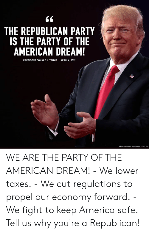 America, Memes, and Party: THE REPUBLICAN PARTY  IS THE PARTY OF THE  AMERICAN DREAM!  PRESIDENT DONALD J. TRUMP I APRIL 4. 2019  BASED ON OADE SKIDMORE CC BY 2.0 WE ARE THE PARTY OF THE AMERICAN DREAM!  - We lower taxes. - We cut regulations to propel our economy forward. - We fight to keep America safe.  Tell us why you're a Republican!