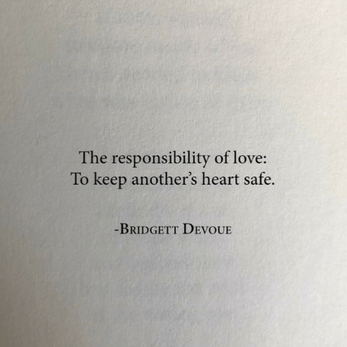 Responsibility: The responsibility of love:  To keep another's heart safe.  -BRIDGETT DEVOUE