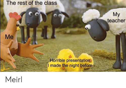 Teacher, MeIRL, and Rest: The rest of the class  My  teacher  Me  Horrible presentation  I made the night before Meirl
