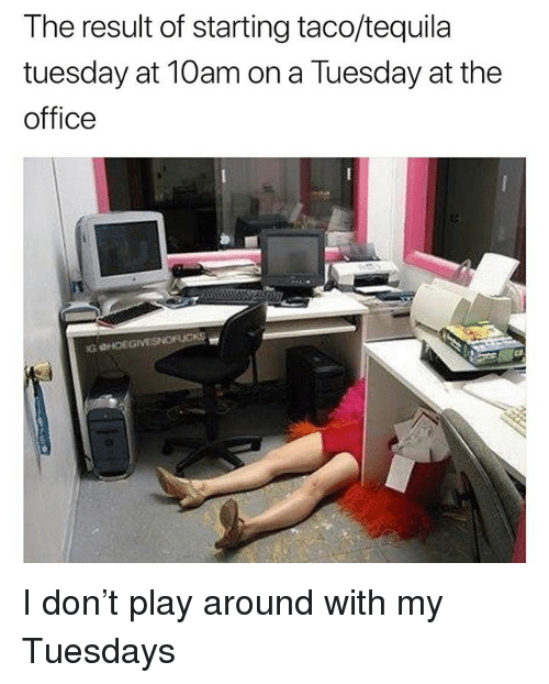 On a Tuesday, The Office, and Office: The result of starting taco/tequila  tuesday at 10am on a Tuesday at the  office  G HOEG I don't play around with my Tuesdays