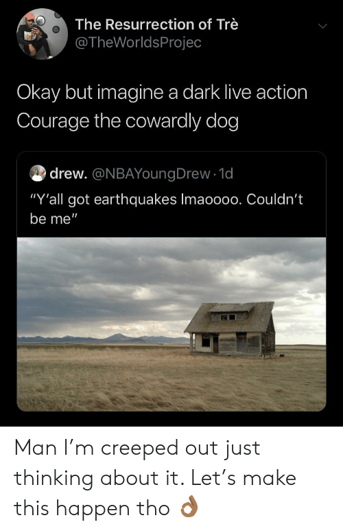 """Courage the Cowardly Dog, Live, and Okay: The Resurrection of Trè  @TheWorldsProjec  Okay but imagine a dark live action  Courage the cowardly dog  drew. @NBAYoungDrew 1d  """"Y'all got earthquakes Imaoo00. Couldn't  be me"""" Man I'm creeped out just thinking about it. Let's make this happen tho 👌🏾"""