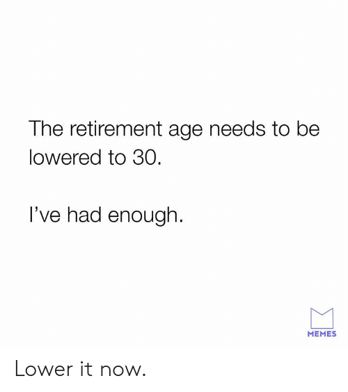 Dank, Memes, and 🤖: The retirement age needs to be  lowered to 30  I've had enough.  MEMES Lower it now.