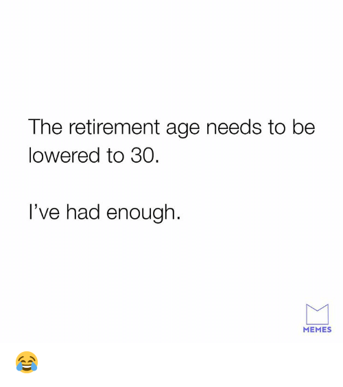 Memes, 🤖, and Enough: The retirement age needs to be  lowered to 30  I've had enough.  MEMES 😂