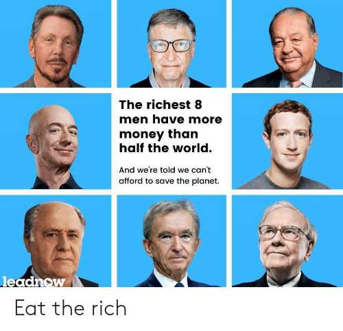 The Rich: The richest 8  men have more  money than  half the world.  And we're told we can't  afford to save the planet.  leadnow Eat the rich