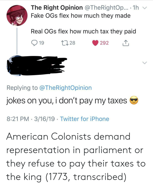 Fake, Flexing, and Iphone: The Right Opinion @TheRightOp... . 1h v  Fake OGs flex how much they made  Real OGs flex how much tax they paid  19  28  292  Replying to @TheRightOpinion  Jokes on you, i don't pay my taxes  8:21 PM 3/16/19 Twitter for iPhone American Colonists demand representation in parliament or they refuse to pay their taxes to the king (1773, transcribed)